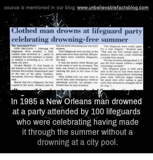 "öAts: source is mentioned in our blog  www.unbelievablefactsblog.com  Clothed man drowns at lifeguard party  celebrating drowning-free summer  The Associated Press  had teen twimming and fully  ""The were really upset  NEW ORLEANS  Although dressed  real Richard said  lifeguards were present, a fully Four lifeguard were on duty at the That was the finn annual party in  clothed man drowned at party to party and more than half the 200 pee memory where they could othehnte  eelebrate the fint summer in memo ple there were certified lifeguart,  trouble tree seasann  a drowning at a lew or she ""We had all been talkingabouti  leans city pool.  not known when Moody was the first without a  Mereme Moody, 01, found on  the water er drowned. The drowning incident  the bottom at the deep end of a New Mody was found as  lifeguards began  The lifeguard party is held each  Orleans Recreation Department poal dening the poll at the of the year at the end of luly when  the end at the party Tvenday, party  he recreation department swimming  Director Mallys Richarl  They pulled him and tried peels omesalk began revive him until emennenty medical the poole then aher noting in past  Moedy was not alifeguard, Mut waw attendants arrived An autopsy con- years that attendanee dropped off af  a at the party, Richard said he firmed thal drowned  In 1985 a New Orleans man drowned  at a party attended by 100 lifeguards  who were celebrating having made  it through the summer without a  drowning at a city pool"