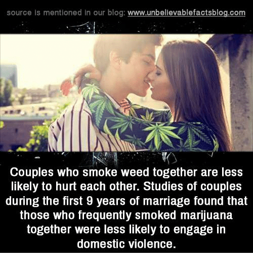 Marriage, Memes, and Weed: source Is mentioned In our blog  www.unbelievablefactsblog.com  Couples who smoke weed together are less  likely to hurt each other. Studies of couples  during the first 9 years of marriage found that  those who frequently smoked marijuana  together were less likely to engage in  domestic violence.