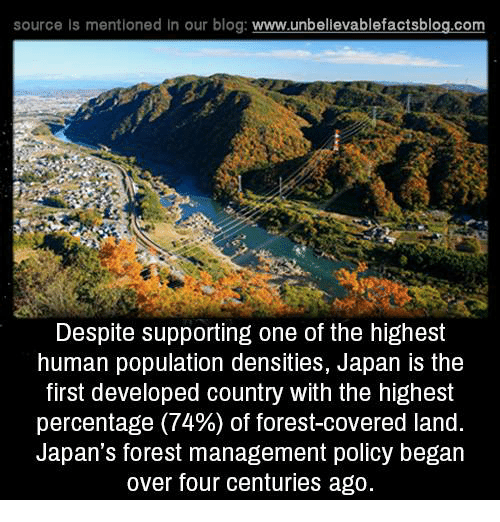 Memes, Blog, and Japan: source is mentioned In our blog  www.unbelievablefactsblog.com  Despite supporting one of the highest  human population densities, Japan is the  first developed country With the highest  percentage (74%) of forest-covered land.  Japan's forest management policy began  over four centuries ago.