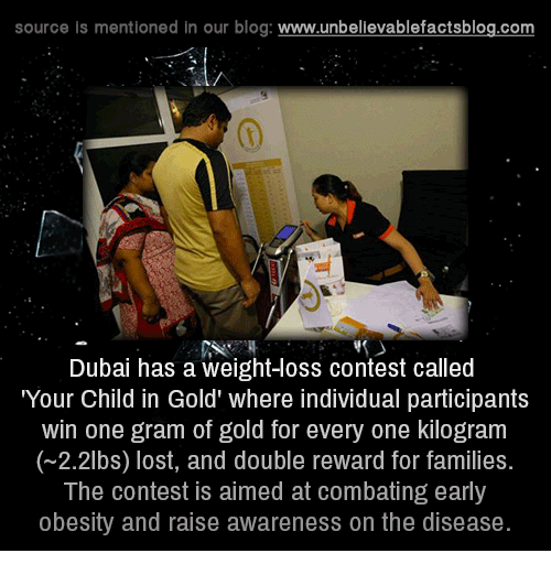 """Memes, Blog, and Dubai: source is mentioned in our blog  www.unbelievablefactsblog.com  Dubai has a weight loss contest called  """"Your Child in Gold' where individual participants  win one gram of gold for every one kilogram  (~2.2lbs) lost, and double reward for families.  The contest is aimed at combating early  obesity and raise awareness on the disease"""