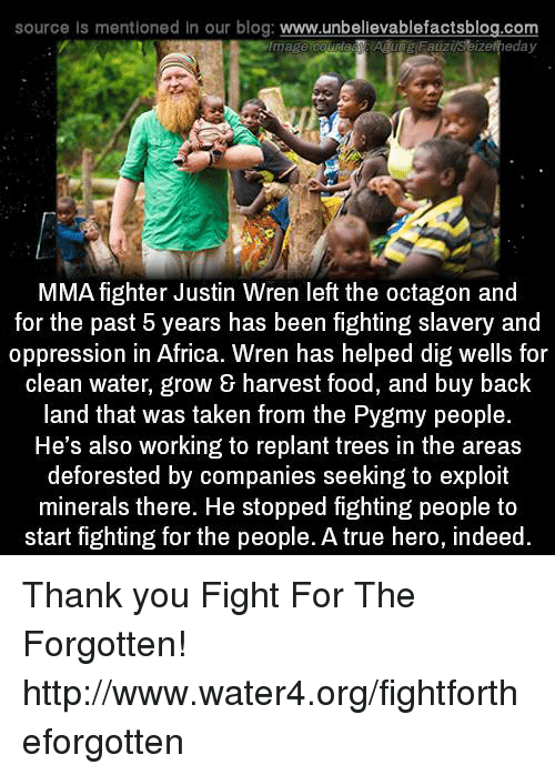slavery: source Is mentioned in our blog  www.unbelievablefactsblog.com  eday  Fauzi  MMA fighter Justin Wren left the octagon and  for the past 5 years has been fighting slavery and  oppression in Africa. Wren has helped dig wells for  clean water, grow & harvest food, and buy back  land that was taken from the Pygmy people.  He's also working to replant trees in the areas  deforested by companies seeking to exploit  minerals there. He stopped fighting people to  start fighting for the people. A true hero, indeed Thank you Fight For The Forgotten! http://www.water4.org/fightfortheforgotten