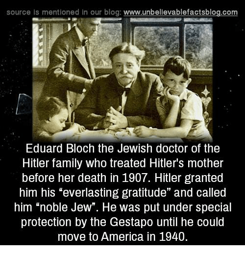 """America, Doctor, and Family: source Is mentioned in our blog  www.unbelievablefactsblog.com  Eduard Bloch the Jewish doctor of the  Hitler family who treated Hitler's mother  before her death in 1907. Hitler granted  him his """"everlasting gratitude"""" and called  him """"noble Jew"""". He was put under special  protection by the Gestapo until he could  move to America in 1940."""