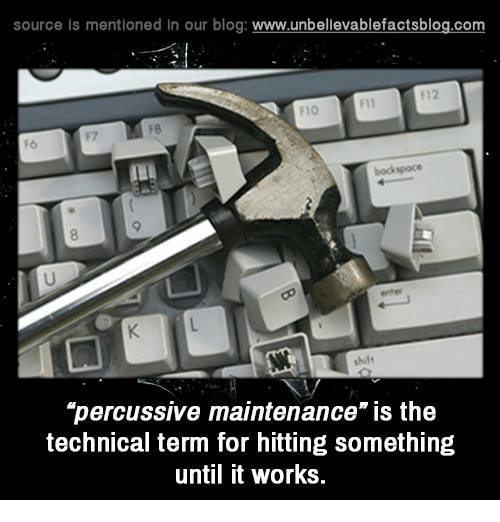 "Memes, Work, and Blog: source Is mentioned In our blog  www.unbelievablefactsblog.com  F12  F8  backspace  ""percussive maintenance"" is the  technical term for hitting something  until it works."