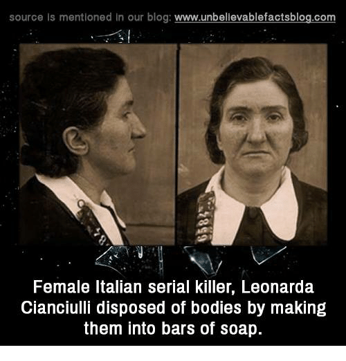 Memes, Blog, and Serial: source Is mentioned In our blog  www.unbelievablefactsblog.com  Female Italian serial killer, Leonarda  Cianciulli disposed of bodies by making  them into bars of soap.