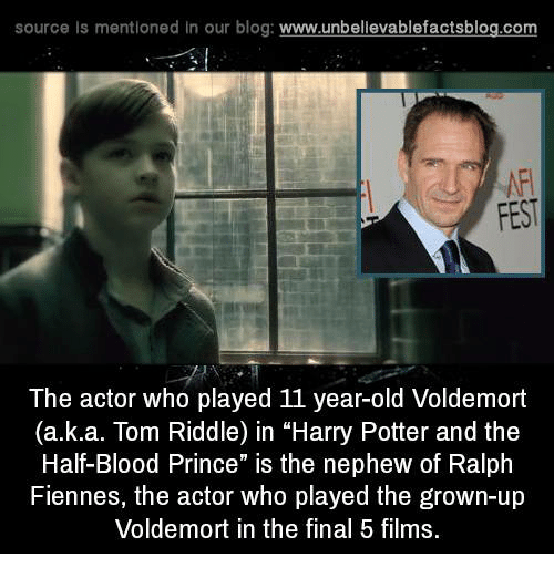 "tom riddle: source Is mentioned In our blog  www.unbelievablefactsblog.com  FEST  The actor who played 11 year-old Voldemort  (a.k.a. Tom Riddle) in ""Harry Potter and the  Half-Blood Prince"" is the nephew of Ralph  Fiennes, the actor who played the grown-up  Voldemort in the final 5 films."