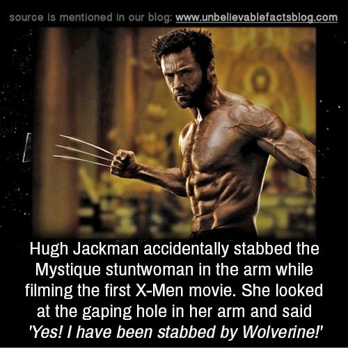 Memes, X-Men, and Hugh Jackman: source Is mentioned In our blog  www.unbelievablefactsblog.com  Hugh Jackman accidentally stabbed the  Mystique stuntwoman in the arm while  filming the first X-Men movie. She looked  at the gaping hole in her arm and said  'Yes! I have been stabbed by Wolverine!