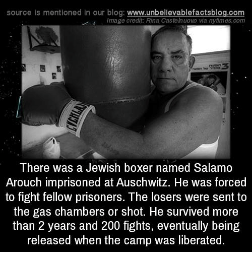 Gas Chamber: source Is mentioned In our blog  www.unbelievablefactsblog.com  I Image credit: Rina. Castelnuovo via nytimes.com  There was a Jewish boxer named Salamo  Arouch imprisoned at Auschwitz. He was forced  to fight fellow prisoners. The losers were sent to  the gas chambers or shot. He survived more  than 2 years and 200 fights, eventually being  released when the camp was liberated.
