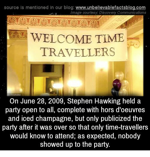 Stephen Hawk: source Is mentioned In our blog  www.unbelievablefactsblog.com  Image courtesy: Discovery Communications  WELCOME TIME  TRAVELLERS  On June 28, 2009, Stephen Hawking held a  party open to all, complete with hors d'oeuvres  and iced champagne, but only publicized the  party after it was over so that only time-travellers  would know to attend, as expected, nobody  showed up to the party.