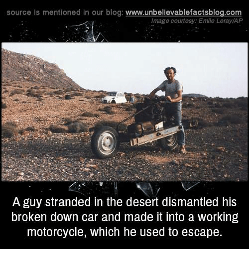 Cars, Memes, and Blog: source Is mentioned In our blog  www.unbelievablefactsblog.com  Image courtesy: Emile Leray/AP  A guy stranded in the desert dismantled his  broken down car and made it into a working  motorcycle, which he used to escape.