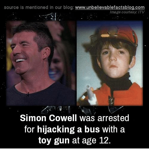 Simon Cowell: source Is mentioned In our blog  www.unbelievablefactsblog.com  Image courtesy: ITV  Simon Cowell Was arrested  for hijacking a bus with a  toy gun at age 12.
