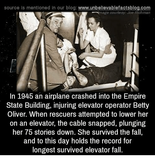 Empire: source Is mentioned In our blog  www.unbelievablefactsblog.com  image courtesy Joe Richman  In 1945 an airplane crashed into the Empire  State Building, injuring elevator operator Betty  Oliver. When rescuers attempted to lower her  on an elevator, the cable snapped, plunging  her 75 stories down. She survived the fall,  and to this day holds the record for  longest survived elevator fall