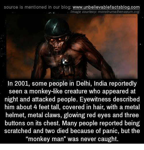"""helmet: source Is mentioned In our blog  www.unbelievablefactsblog.com  Image courtesy monstrumathenaeum.org  In 2001, some people in Delhi, India reportedly  seen a monkey-like creature who appeared at  night and attacked people. Eyewitness described  him about 4 feet tall, covered in hair, with a metal  helmet, metal claws, glowing red eyes and three  buttons on its chest. Many people reported being  scratched and two died because of panic, but the  """"monkey man"""" was never caught."""