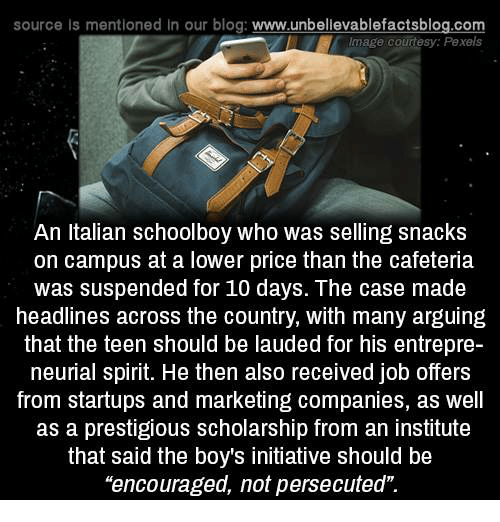 """Memes, Blog, and Image: source Is mentioned In our blog  www.unbelievablefactsblog.com  Image courtesy: Pexels  An Italian schoolboy who was selling snacks  on campus at a lower price than the cafeteria  was suspended for 10 days. The case made  headlines across the country, with many arguing  that the teen should be lauded for his entrepre-  neurial spirit. He then also received job offers  from startups and marketing companies, as well  as a prestigious scholarship from an institute  that said the boys initiative should be  """"encouraged, not persecuted"""""""