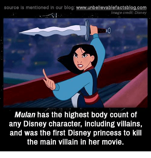 Disney, Memes, and Mulan: source Is mentioned In our blog  www.unbelievablefactsblog.com  Image credit: Disney  Mulan has the highest body count of  any Disney character, including Villains  and was the first Disney princess to kill  the main villain in her movie.