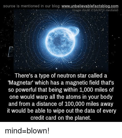 """Memes, Blog, and Credit Cards: source is mentioned in our blog  www.unbelievablefactsblog.com  Image credit ESAATG medialab  There's a type of neutron star called a  Magnetar"""" which has a magnetic field that's  so powerful that being within 1,000 miles of  one would warp all the atoms in your body  and from a distance of 100,000 miles away  it would be able to wipe out the data of every  credit card on the planet. mind=blown!"""