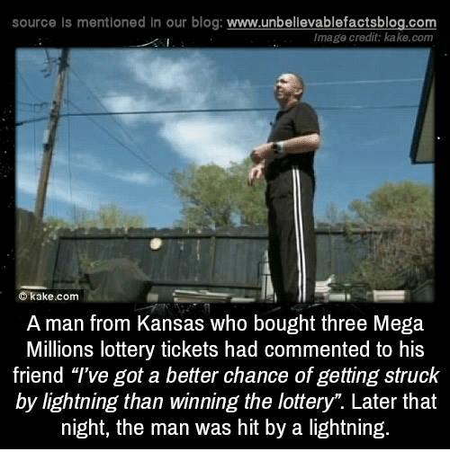 "Lottery, Memes, and Blog: source Is mentioned In our blog  www.unbelievablefactsblog.com  Image credit: kake.com  C kake.com  A man from Kansas who bought three Mega  Millions lottery tickets had commented to his  friend ""I've got a better chance of getting struck  by lightning than winning the lottery"". Later that  night, the man was hit by a lightning."