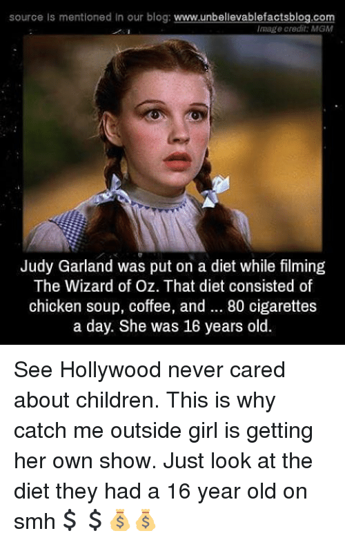 Catch Me Outside Girl: source is mentioned In our blog:  www.unbelievablefactsblog.com  Image credit: MGM  Judy Garland was put on a diet while filming  The Wizard of Oz. That diet consisted of  chicken soup, coffee, and 80 cigarettes  a day. She was 16 years old. See Hollywood never cared about children. This is why catch me outside girl is getting her own show. Just look at the diet they had a 16 year old on smh💲💲💰💰