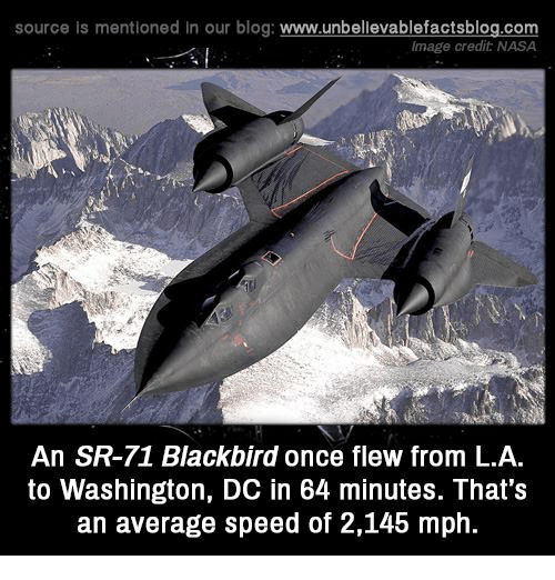 Memes, Nasa, and Blog: source is mentioned in our blog  www.unbelievablefactsblog.com  Image credit NASA  An SR-71 Blackbird once flew from L.A.  to Washington, DC in 64 minutes. That's  an average speed of 2,145 mph.