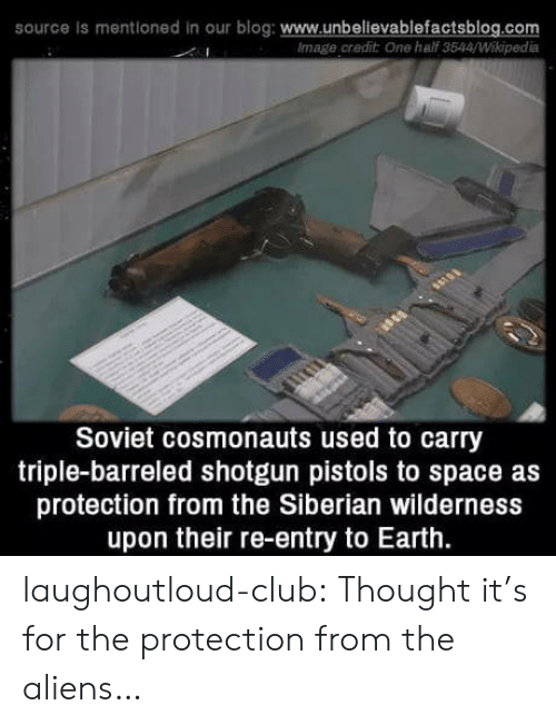 shotgun: source is mentioned in our blog: www.unbelievablefactsblog.com  Image credit One half 3544/Wikipedia  Soviet cosmonauts used to carry  triple-barreled shotgun pistols to space as  protection from the Siberian wilderness  upon their re-entry to Earth. laughoutloud-club:  Thought it's for the protection from the aliens…