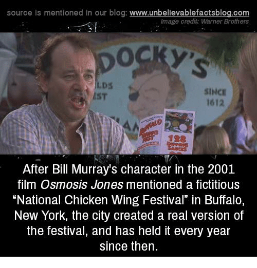 """Memes, New York, and Blog: source Is mentioned In our blog  www.unbelievablefactsblog.com  Image credit: Warner Brothers  SINCE  1612  After Bill Murray's character in the 2001  film Osmosis Jones mentioned a fictitious  """"National Chicken Wing Festival"""" in Buffalo,  New York, the city created a real version of  the festival, and has held it every year  since then."""