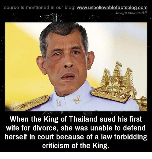 Memes, Blog, and Thailand: source Is mentioned In our blog  www.unbelievablefactsblog.com  image source: AP  When the King of Thailand sued his first  wife for divorce, she was unable to defend  herself in court because of a law forbidding  criticism of the King.