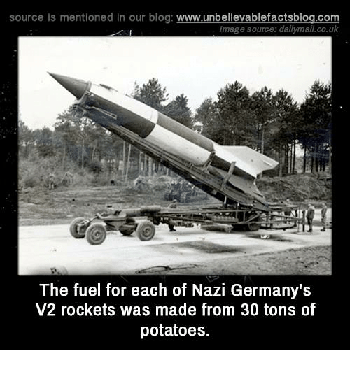 Memes, Germany, and Potato: source Is mentioned In our blog  www.unbelievablefactsblog.com  Image source: dailymail.co.uk  The fuel for each of Nazi Germany's  V2 rockets was made from 30 tons of  potatoes.