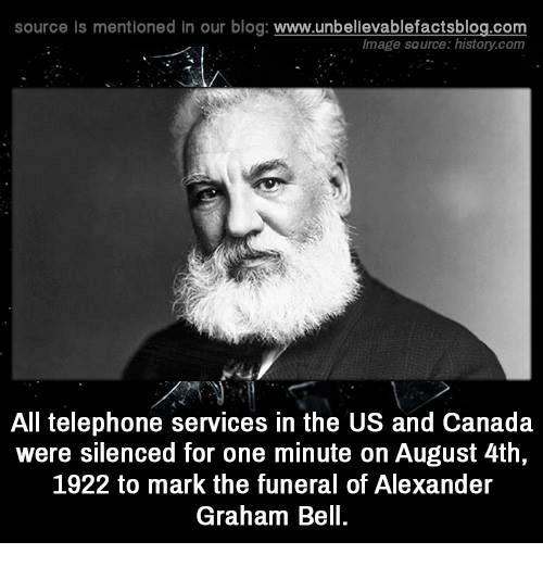 us-and-canada: source Is mentioned In our blog  www.unbelievablefactsblog.com  Image source: histan.com  All telephone services in the US and Canada  were silenced for one minute on August 4th,  1922 to mark the funeral of Alexander  Graham Bell.