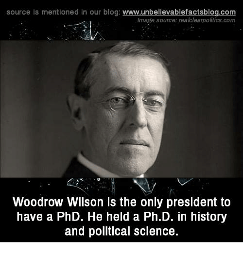 Memes and 🤖: source Is mentioned In our blog  www.unbelievablefactsblog.com  Image source: reakclearpolitics.com  Woodrow Wilson is the only president to  have a PhD. He held a Ph.D. in history  and political Science.