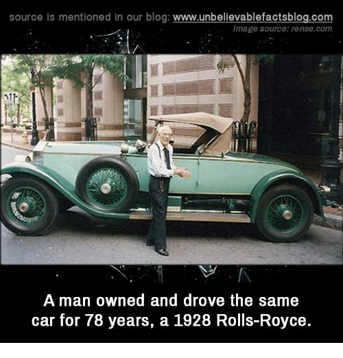 Memes, Blog, and Image: source Is mentioned In our blog  www.unbelievablefactsblog.com  Image source: rense.com  A man owned and drove the same  car for 78 years, a 1928 Rolls-Royce.