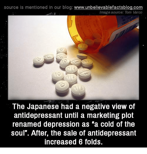 "Memes, Blog, and Toms: source Is mentioned In our blog  www.unbelievablefactsblog.com  Image source: Tom Varco  The Japanese had a negative view of  antidepressant until a marketing plot  renamed depression as ""a cold of the  soul"". After, the sale of antidepressant  increased 6 folds."