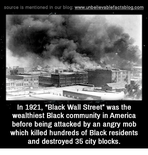 "America, Community, and Memes: source Is mentioned In our blog  www.unbelievablefactsblog.com  In 1921, ""Black Wall Street"" was the  wealthiest Black community in America  before being attacked by an angry mob  which killed hundreds of Black residents  and destroyed 35 city blocks."