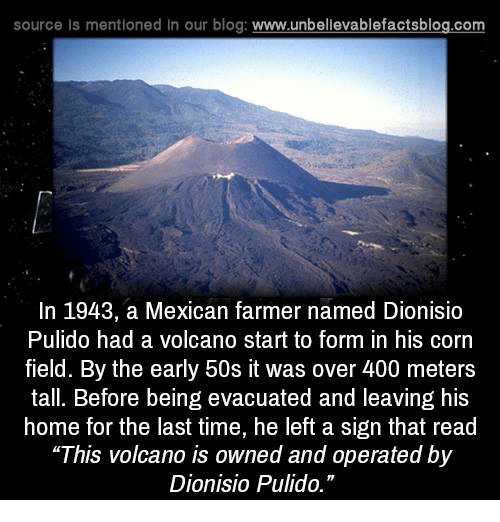 """Memes, Blog, and Home: source Is mentioned in our blog  www.unbelievablefactsblog.com  In 1943, a Mexican farmer named Dionisio  Pulido had a volcano start to form in his corn  field. By the early 50s it was over 400 meters  tall. Before being evacuated and leaving his  home for the last time, he left a sign that read  """"This volcano is owned and operated by  Dionisio Pulido."""