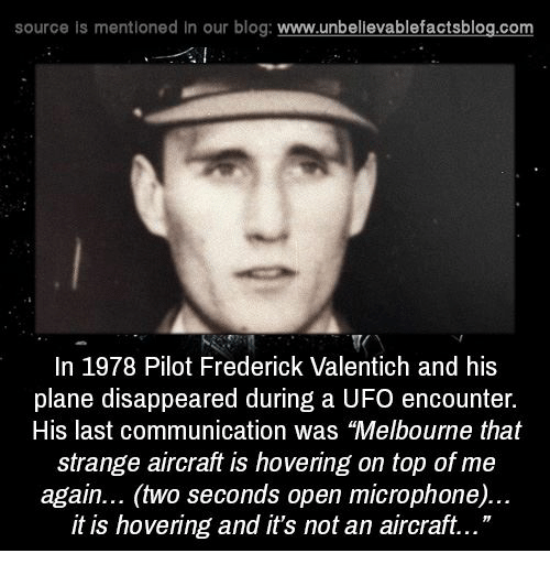 """ufo: source is mentioned in our blog  www.unbelievablefactsblog.com  In 1978 Pilot Frederick Valentich and his  plane disappeared during a UFO encounter.  His last communication was """"Melbourne that  strange aircraft is hovering on top of me  again... (two seconds open microphone)...  it is hovering and it's not an aircraft..."""""""
