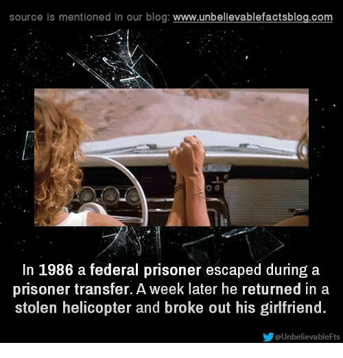 Memes, Prison, and Blog: source is mentioned in our blog  www.unbelievablefactsblog.com  In 1986 a federal prisoner escaped during a  prisoner transfer. A week later he returned in a  stolen helicopter and broke out his girlfriend  evableFts