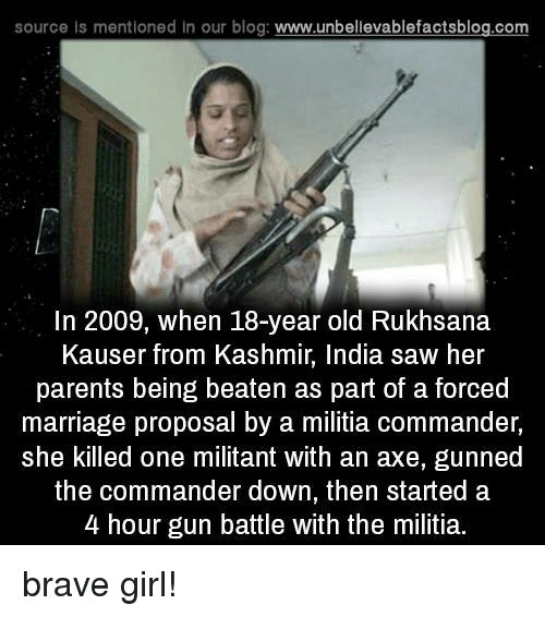 Memes, Militia, and Blog: source is mentioned In our blog  www.unbelievablefactsblog.com  In 2009, when 18-year old Rukhsana  Kauser from Kashmir, India saw her  parents being beaten as part of a forced  marriage proposal by a militia commander,  she killed one militant with an axe, gunned  the commander down, then started a  4 hour gun battle with the militia. brave girl!
