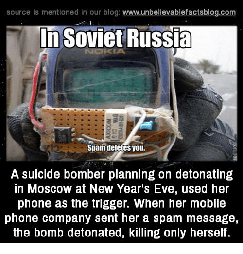 Memes, 🤖, and Eve: source Is mentioned In our blog  www.unbelievablefactsblog.com  In Soviet Russia  Spam deletes you.  A suicide bomber planning on detonating  In MOSCOW at New Year's Eve, used her  phone as the trigger. When her mobile  phone company sent her a spam message,  the bomb detonated, killing only herself.