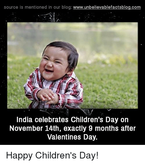 happy children: source Is mentioned In our blog  www.unbelievablefactsblog.com  India celebrates Children's Day on  November 14th, exactly 9 months after  Valentines Day. Happy Children's Day!