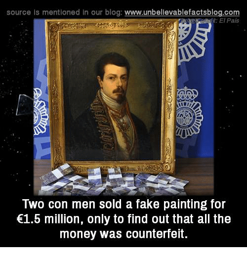 Fake, Memes, and Money: source Is mentioned In our blog  www.unbelievablefactsblog.com  it: El Pais  Two con men sold a fake painting for  €1.5 million, only to find out that all the  money was counterfeit.