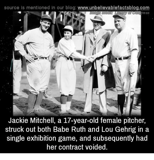 Memes, Blog, and Game: source Is mentioned In our blog  www.unbelievablefactsblog.com  Jackie Mitchell, a 17-year-old female pitcher,  struck out both Babe Ruth and Lou Gehrig in a  single exhibition game, and subsequently had  her contract voided