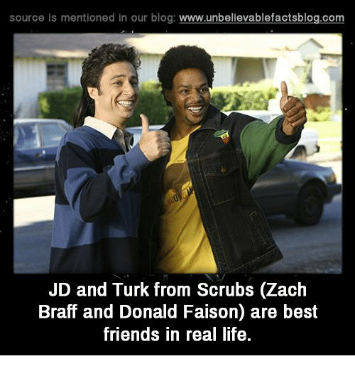 Türkeş: source is mentioned in our blog  www.unbelievablefactsblog.com  JD and Turk from Scrubs (Zach  Braff and Donald Faison) are best  friends in real life.