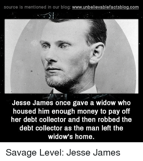 Memes, Blog, and 🤖: source is mentioned in our blog  www.unbelievablefactsblog.com  Jesse James once gave a widow who  housed him enough money to pay off  her debt collector and then robbed the  debt collector as the man left the  widow's home. Savage Level: Jesse James