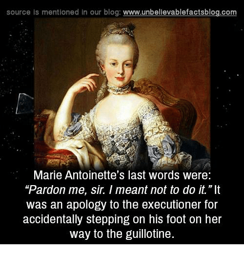 "the guillotine: source Is mentioned In our blog  www.unbelievablefactsblog.com  Marie Antoinette's last words were:  ""Pardon me, sir. meant not to do it.""It  was an apology to the executioner for  accidentally stepping on his foot on her  way to the guillotine."