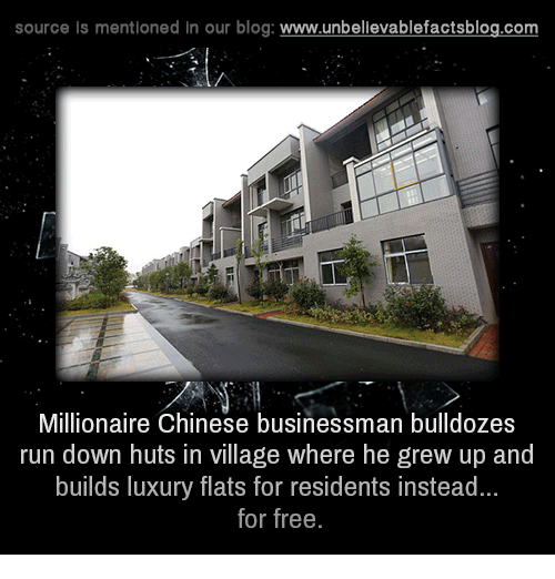 Memes, Run, and Blog: source is mentioned in our blog  www.unbelievablefactsblog.com  Millionaire Chinese businessman bulldozes  run down huts in village where he grew up and  builds luxury flats for residents instead...  for free