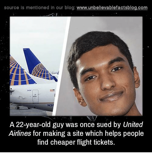 Memes, Blog, and Flight: source Is mentioned In our blog  www.unbelievablefactsblog.com  N3  A 22-year-old guy was once sued by United  Airlines for making a site which helps people  find cheaper flight tickets.