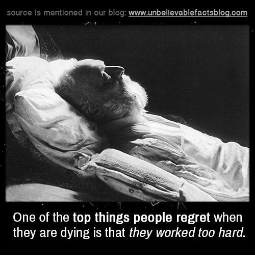 Memes, Regret, and Work: source is mentioned in our blog  www.unbelievablefactsblog.com  One of the top things people regret when  they are dying is that they worked too hard.