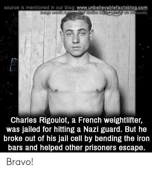 prisoners: source is mentioned in our blog: www.unbelievablefactsblog.com  pedia  Charles Rigoulot, a French weightlifter,  was jailed for hitting a Nazi guard. But he  broke out of his jail cell by bending the iron  bars and helped other prisoners escape. Bravo!