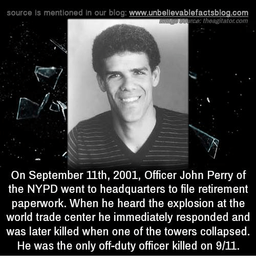 Perrie: source Is mentioned In our blog  www.unbelievablefactsblog.com  rce: theagitator.com  On September 11th, 2001, Officer John Perry of  the NYPD went to headquarters to file retirement  paperwork. When he heard the explosion at the  world trade center he immediately responded and  was later killed when one of the towers collapsed.  He was the only off-duty officer killed on 9/11.