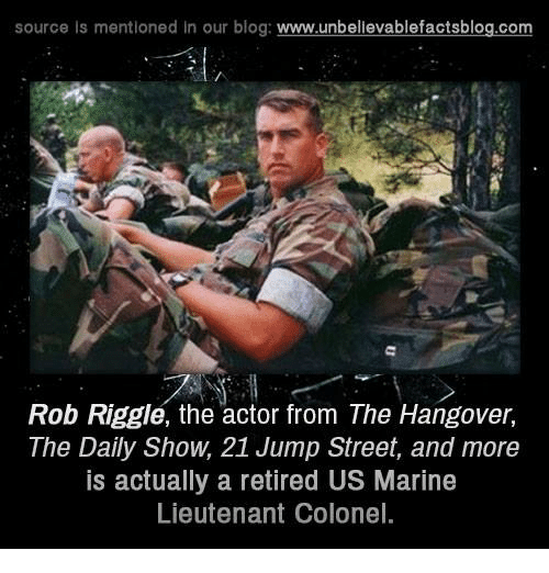 Memes, The Hangover, and Hangover: source is mentioned in our blog  www.unbelievablefactsblog.com  Rob Riggle, the actor from The Hangover,  The Daily Show. 21 Jump Street, and more  IS actually a retired US Marine  Lieutenant Colonel.