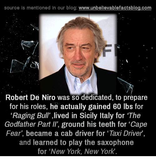 """Memes, Blog, and Bulls: source is mentioned in our blog  www.unbelievablefactsblog.com  Robert De Niro was so dedicated, to prepare  for his roles, he actually gained 60 lbs for  """"Raging Bull"""" ,lived in Sicily Italy for """"The  Godfather Part ll, ground his teeth for """"Cape  Fear, became a cab driver for 'Taxi Driver  and learned to play the saxophone  for """"New York, New York"""