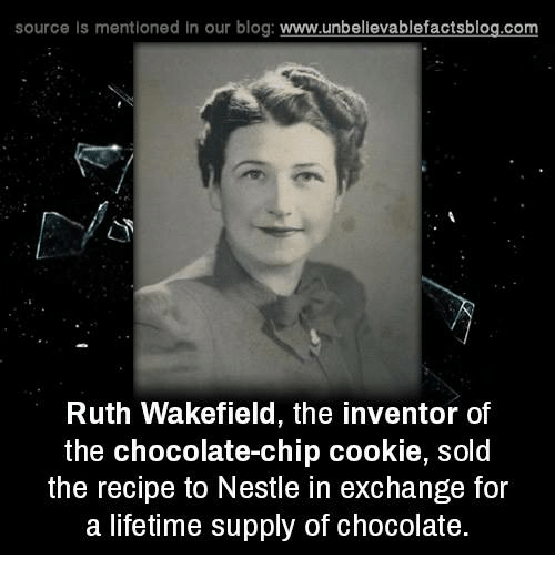 Lifetime Supply Of Chocolate: source Is mentioned In our blog  www.unbelievablefactsblog.com  Ruth Wakefield, the inventor of  the chocolate-chip cookie, sold  the recipe to Nestle in exchange for  a lifetime supply of chocolate.